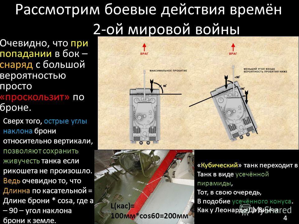 Рассмотрим боевые действия времён 2-ой мировой войны Очевидно, что при попадании в бок – снаряд с большой вероятностью просто «проскользит» по броне. Сверх того, острые углы наклона брони относительно вертикали, позволяют сохранить живучесть танка ес