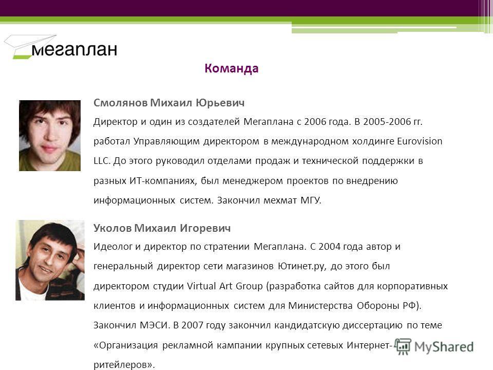 Смолянов Михаил Юрьевич Директор и один из создателей Мегаплана с 2006 года. В 2005-2006 гг. работал Управляющим директором в международном холдинге Eurovision LLC. До этого руководил отделами продаж и технической поддержки в разных ИТ-компаниях, был