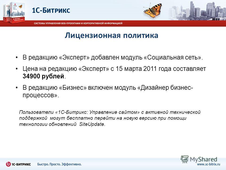 Лицензионная политика В редакцию «Эксперт» добавлен модуль «Социальная сеть». Цена на редакцию «Эксперт» с 15 марта 2011 года составляет 34900 рублей. В редакцию «Бизнес» включен модуль «Дизайнер бизнес- процессов». Пользователи «1С-Битрикс: Управлен