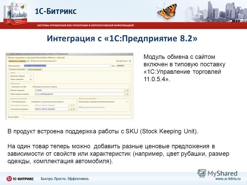 Интеграция с «1С:Предприятие 8.2» Модуль обмена с сайтом включен в типовую поставку «1С:Управление торговлей 11.0.5.4». В продукт встроена поддержка работы с SKU (Stock Keeping Unit). На один товар теперь можно добавить разные ценовые предложения в з