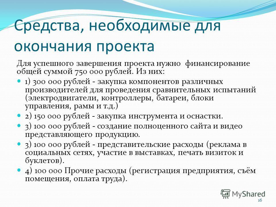 Средства, необходимые для окончания проекта Для успешного завершения проекта нужно финансирование общей суммой 750 000 рублей. Из них: 1) 300 000 рублей - закупка компонентов различных производителей для проведения сравнительных испытаний (электродви