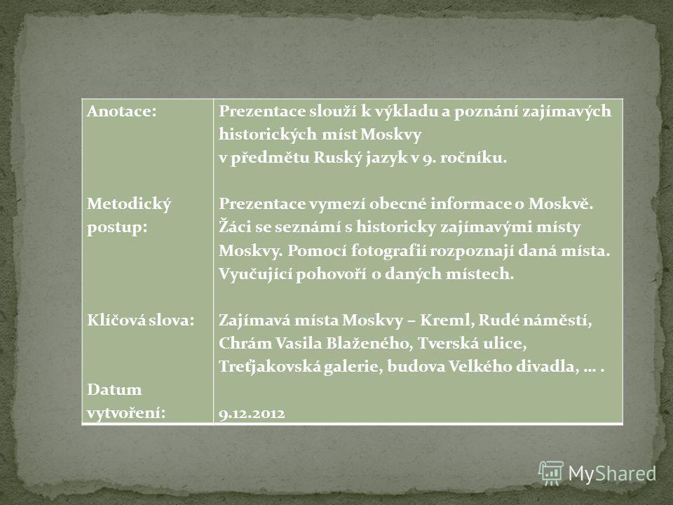 Anotace: Metodický postup: Klíčová slova: Datum vytvoření: Prezentace slouží k výkladu a poznání zajímavých historických míst Moskvy v předmětu Ruský jazyk v 9. ročníku. Prezentace vymezí obecné informace o Moskvě. Žáci se seznámí s historicky zajíma