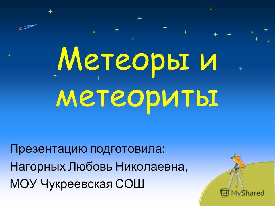 Метеоры и метеориты Презентацию подготовила: Нагорных Любовь Николаевна, МОУ Чукреевская СОШ