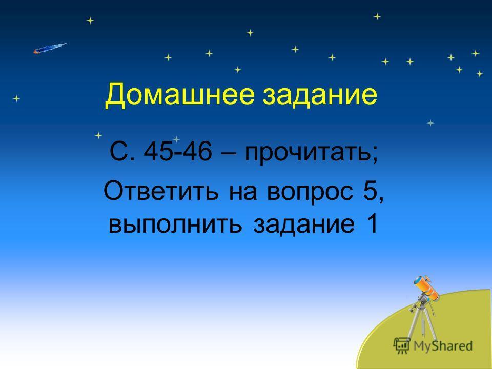 Домашнее задание С. 45-46 – прочитать; Ответить на вопрос 5, выполнить задание 1