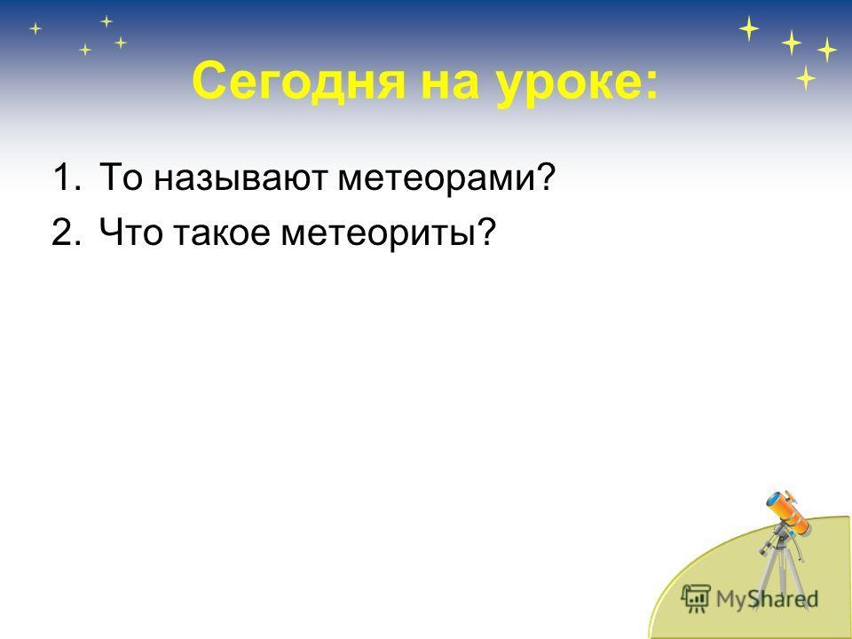 Сегодня на уроке: 1.То называют метеорами? 2.Что такое метеориты?