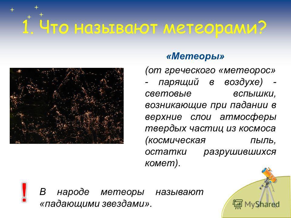 1. Что называют метеорами? «Метеоры» (от греческого «метеорос» - парящий в воздухе) - световые вспышки, возникающие при падании в верхние слои атмосферы твердых частиц из космоса (космическая пыль, остатки разрушившихся комет). В народе метеоры назыв
