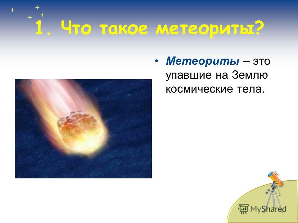 Метеориты – это упавшие на Землю космические тела. 1. Что такое метеориты?