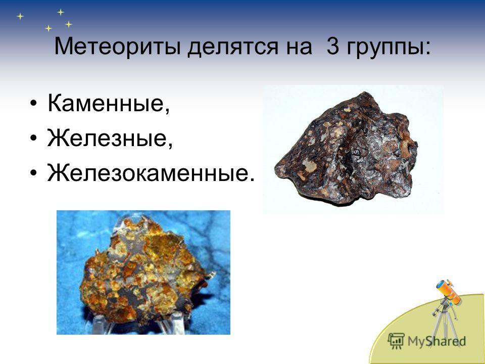 Метеориты делятся на 3 группы: Каменные, Железные, Железокаменные.