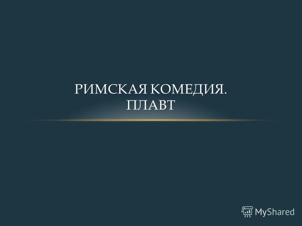 РИМСКАЯ КОМЕДИЯ. ПЛАВТ