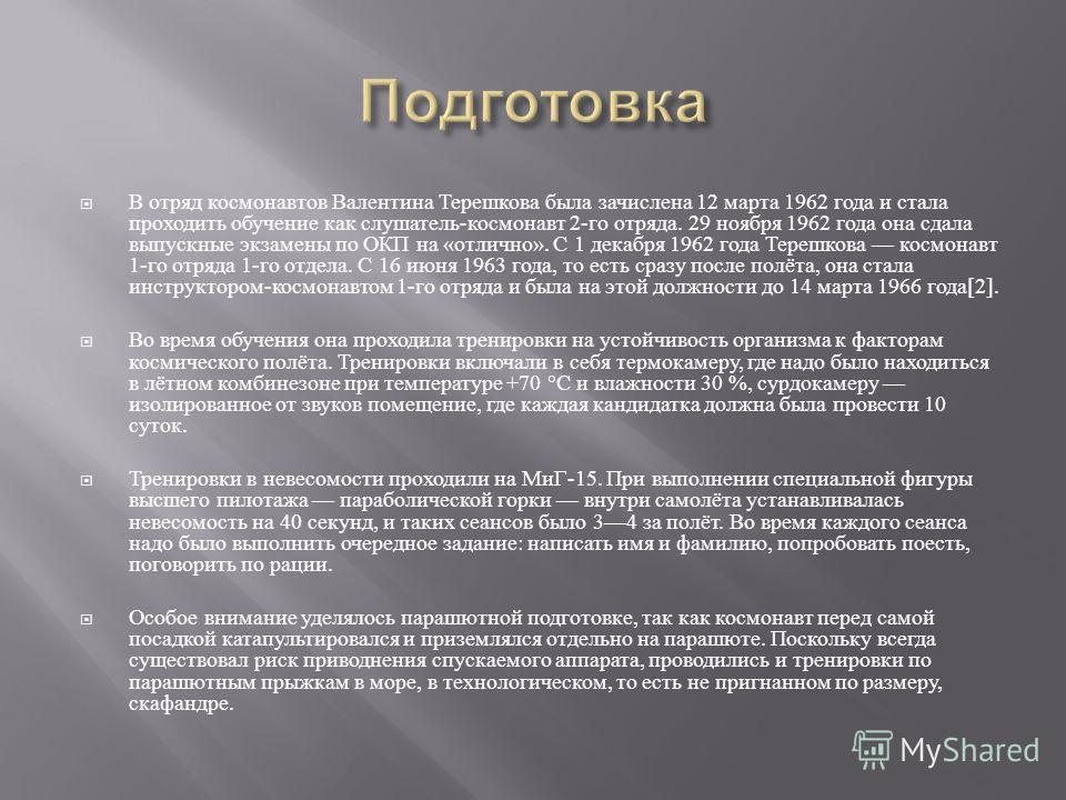 В отряд космонавтов Валентина Терешкова была зачислена 12 марта 1962 года и стала проходить обучение как слушатель - космонавт 2- го отряда. 29 ноября 1962 года она сдала выпускные экзамены по ОКП на « отлично ». С 1 декабря 1962 года Терешкова космо