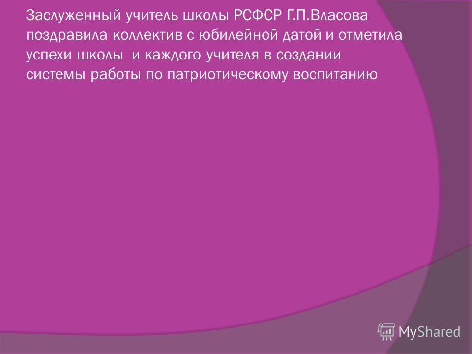 Заслуженный учитель школы РСФСР Г.П.Власова поздравила коллектив с юбилейной датой и отметила успехи школы и каждого учителя в создании системы работы по патриотическому воспитанию