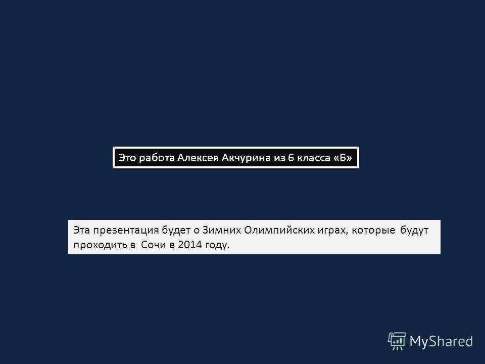 Это работа Алексея Акчурина из 6 класса «Б» Эта презентация будет о Зимних Олимпийских играх, которые будут проходить в Сочи в 2014 году.