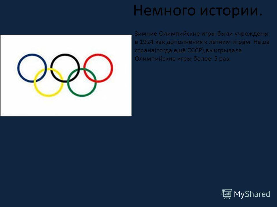 Зимние Олимпийские игры были учреждены в 1924 как дополнения к летним играм. Наша страна(тогда ещё СССР),выигрывала Олимпийские игры более 5 раз. Немного истории.