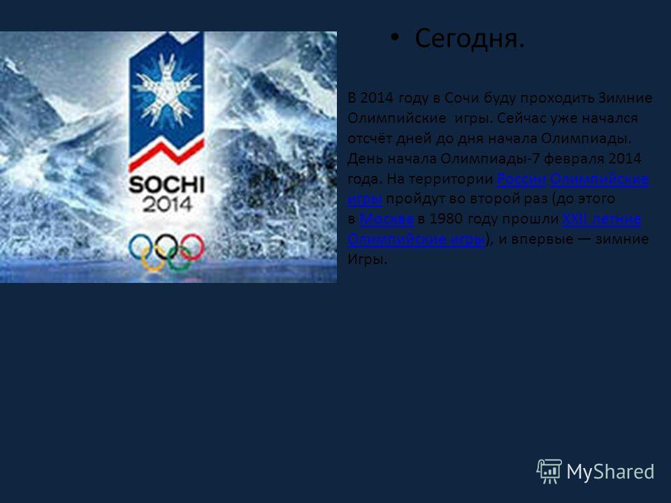 В 2014 году в Сочи буду проходить Зимние Олимпийские игры. Сейчас уже начался отсчёт дней до дня начала Олимпиады. День начала Олимпиады-7 февраля 2014 года. На территории России Олимпийские игры пройдут во второй раз (до этого в Москве в 1980 году п