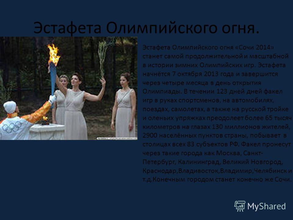 Эстафета Олимпийского огня. Эстафета Олимпийского огня «Сочи 2014» станет самой продолжительной и масштабной в истории зимних Олимпийских игр. Эстафета начнётся 7 октября 2013 года и завершится через четыре месяца в день открытия Олимпиады. В течении