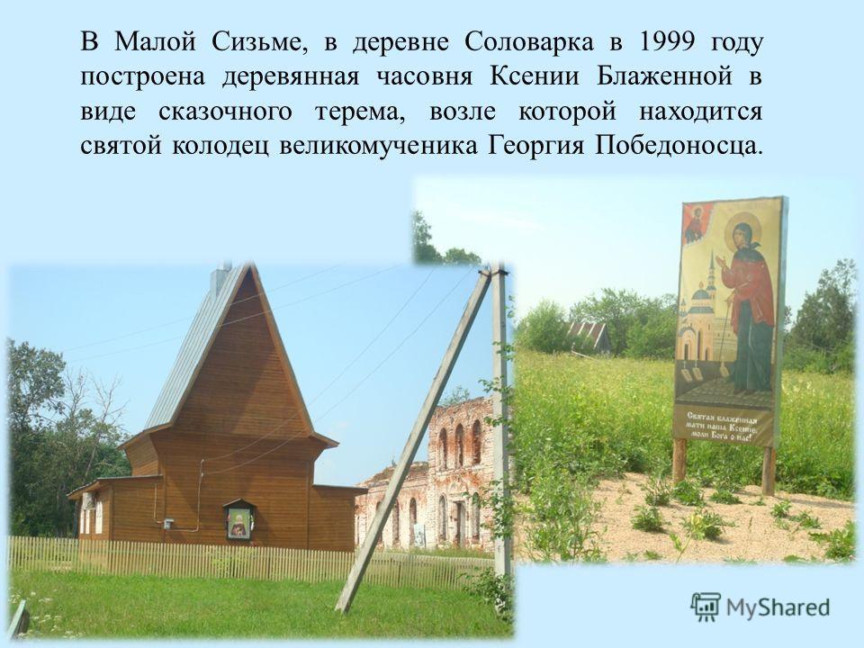 В Малой Сизьме, в деревне Соловарка в 1999 году построена деревянная часовня Ксении Блаженной в виде сказочного терема, возле которой находится святой колодец великомученика Георгия Победоносца.