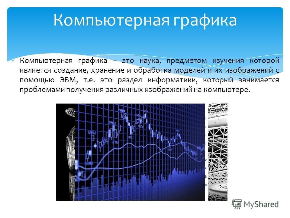 Компьютерная графика – это наука, предметом изучения которой является создание, хранение и обработка моделей и их изображений с помощью ЭВМ, т.е. это раздел информатики, который занимается проблемами получения различных изображений на компьютере. Ком
