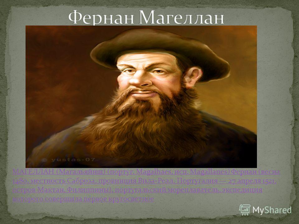 МАГЕЛЛА́Н (Магальяйнш) (португ. Magalhaes, исп. Magallanes) Фернан (весна 1480, местность Саброза, провинция Вила-Реал, Португалия 27 апреля 1521, остров Мактан, Филиппины), португальский мореплаватель, экспедиция которого совершила первое кругосветн