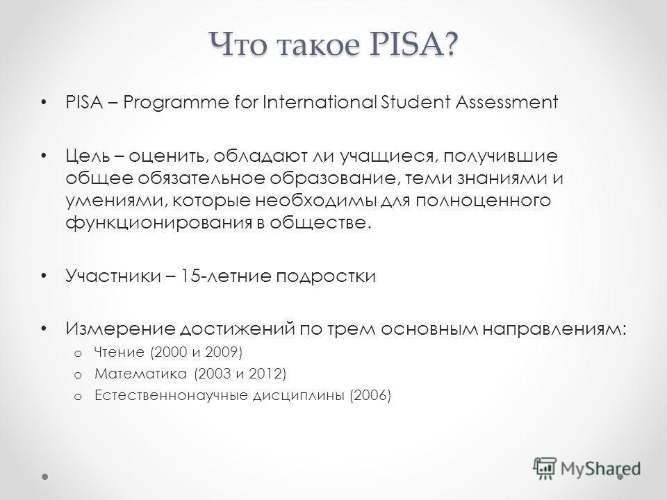 Что такое PISA? PISA – Programme for International Student Assessment Цель – оценить, обладают ли учащиеся, получившие общее обязательное образование, теми знаниями и умениями, которые необходимы для полноценного функционирования в обществе. Участник