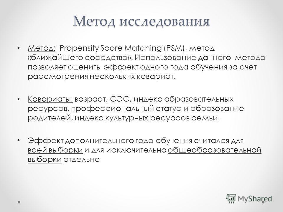 Метод исследования Метод: Propensity Score Matching (PSM), метод «ближайшего соседства». Использование данного метода позволяет оценить эффект одного года обучения за счет рассмотрения нескольких ковариат. Ковариаты: возраст, СЭС, индекс образователь