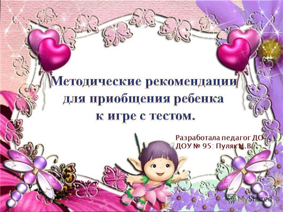 Разработала педагог ДО ДОУ 95: Пуляк Н.В.