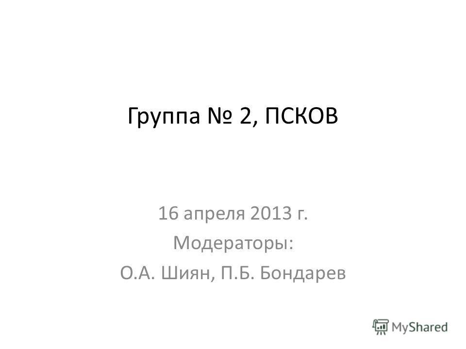 Группа 2, ПСКОВ 16 апреля 2013 г. Модераторы: О.А. Шиян, П.Б. Бондарев
