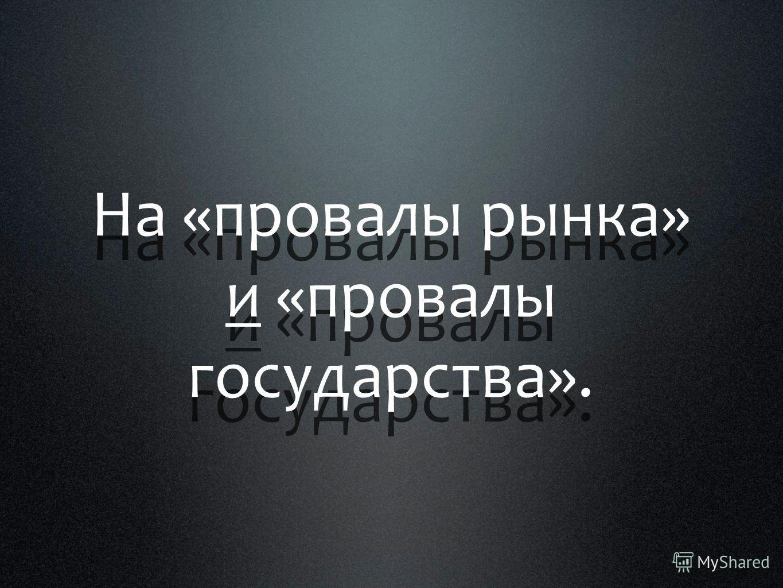 На «провалы рынка» и «провалы государства».
