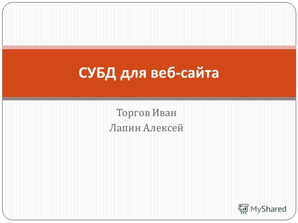 Торгов Иван Лапин Алексей СУБД для веб - сайта