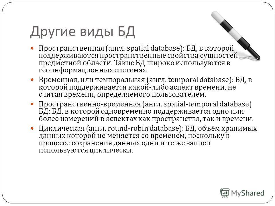 Другие виды БД Пространственная ( англ. spatial database): БД, в которой поддерживаются пространственные свойства сущностей предметной области. Такие БД широко используются в геоинформационных системах. Временная, или темпоральная ( англ. temporal da