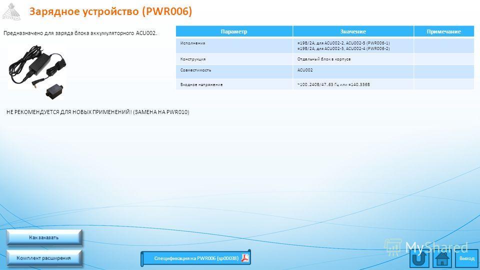 Зарядное устройство (PWR006) Комплект расширения Комплект расширения Комплект расширения Комплект расширения Спецификация на PWR006 (sp00038) ПараметрЗначениеПримечание Исполнения=19В/2А, для ACU002-2, ACU002-5 (PWR006-1) =19В/2А, для ACU002-3, ACU00
