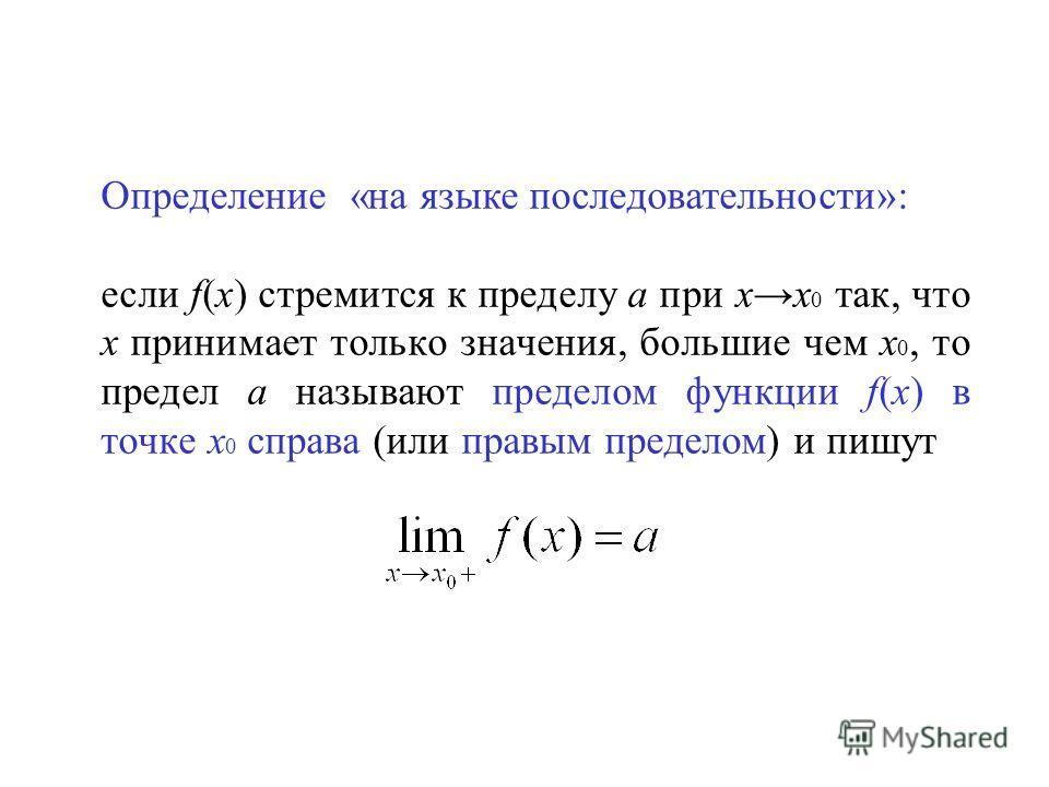 Определение «на языке последовательности»: если f(x) стремится к пределу а при хх 0 так, что х принимает только значения, большие чем х 0, то предел а называют пределом функции f(x) в точке х 0 справа (или правым пределом) и пишут
