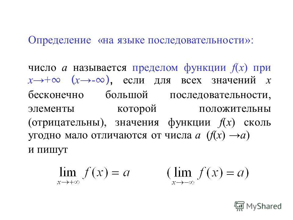 Определение «на языке последовательности»: число а называется пределом функции f(x) при х+ ( х- ), если для всех значений х бесконечно большой последовательности, элементы которой положительны (отрицательны), значения функции f(x) сколь угодно мало о