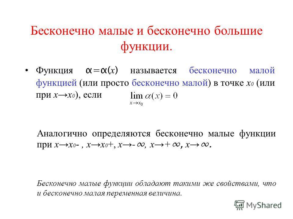 Бесконечно малые и бесконечно большие функции. Функция α=α( х ) называется бесконечно малой функцией (или просто бесконечно малой) в точке х 0 (или при хх 0 ), если Аналогично определяются бесконечно малые функции при хх 0 -, хх 0 +, х-, х+, х. Беско