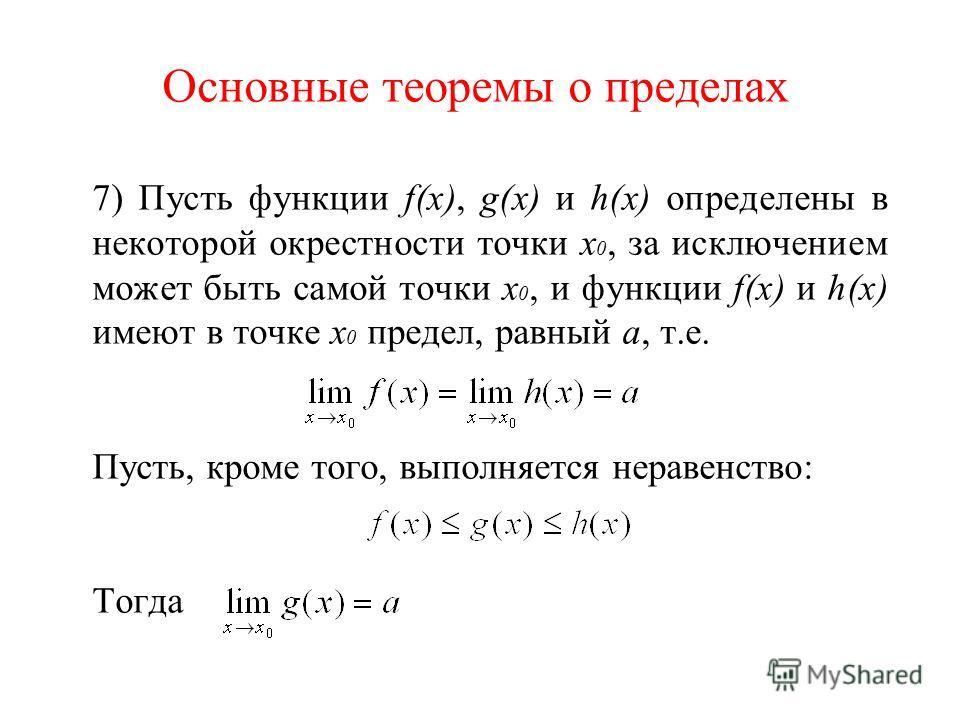 7) Пусть функции f(x), g(x) и h(x) определены в некоторой окрестности точки х 0, за исключением может быть самой точки х 0, и функции f(x) и h(x) имеют в точке х 0 предел, равный а, т.е. Пусть, кроме того, выполняется неравенство: Тогда