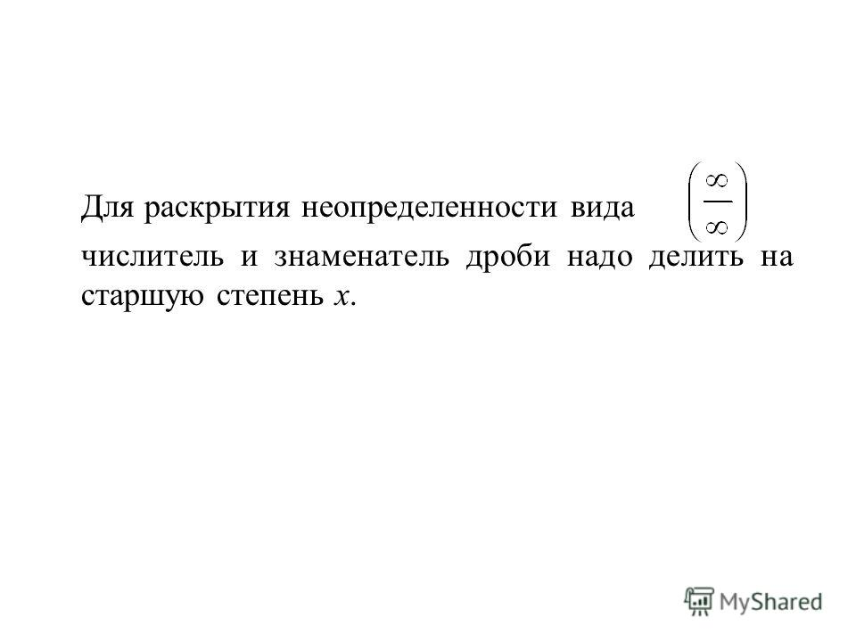 Для раскрытия неопределенности вида числитель и знаменатель дроби надо делить на старшую степень х.