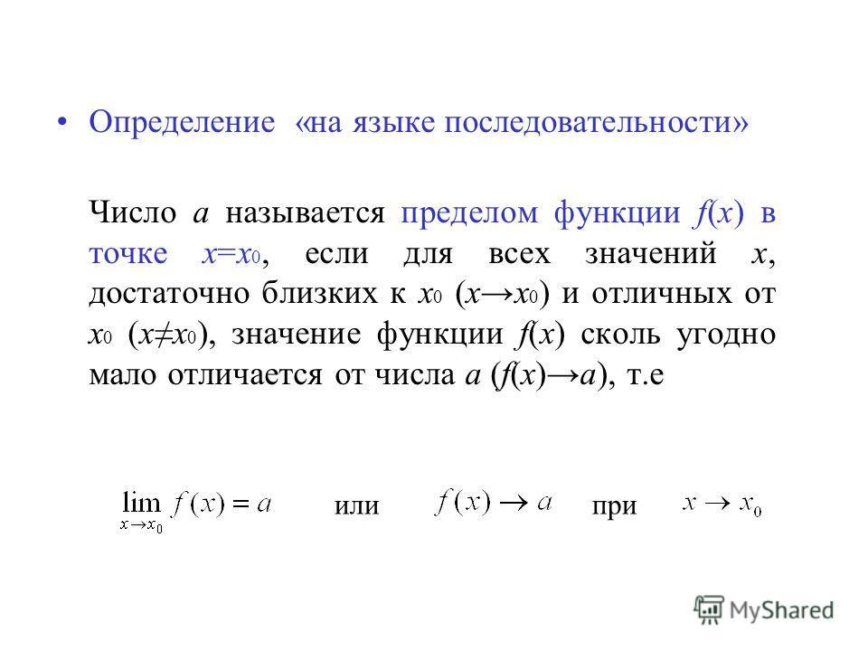 Определение «на языке последовательности» Число а называется пределом функции f(x) в точке х=х 0, если для всех значений х, достаточно близких к х 0 (хх 0 ) и отличных от х 0 (хх 0 ), значение функции f(x) сколь угодно мало отличается от числа а (f(x