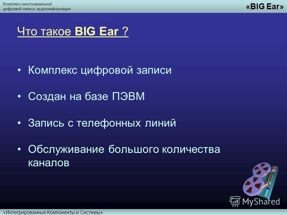 Комплекс многоканальной цифровой записи аудиоинформации «BIG Ear» «Интегрированные Компоненты и Системы» Что такое BIG Ear ? Комплекс цифровой записи Создан на базе ПЭВМ Запись с телефонных линий Обслуживание большого количества каналов