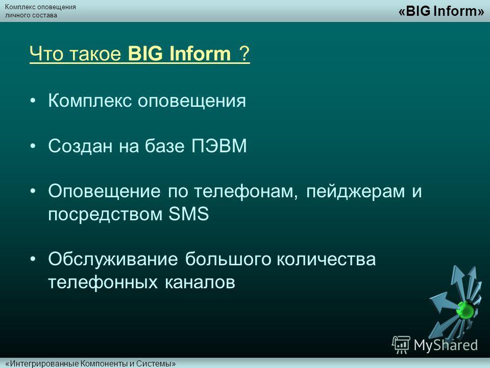 Комплекс оповещения личного состава «BIG Inform» «Интегрированные Компоненты и Системы» Что такое BIG Inform ? Комплекс оповещения Создан на базе ПЭВМ Оповещение по телефонам, пейджерам и посредством SMS Обслуживание большого количества телефонных ка