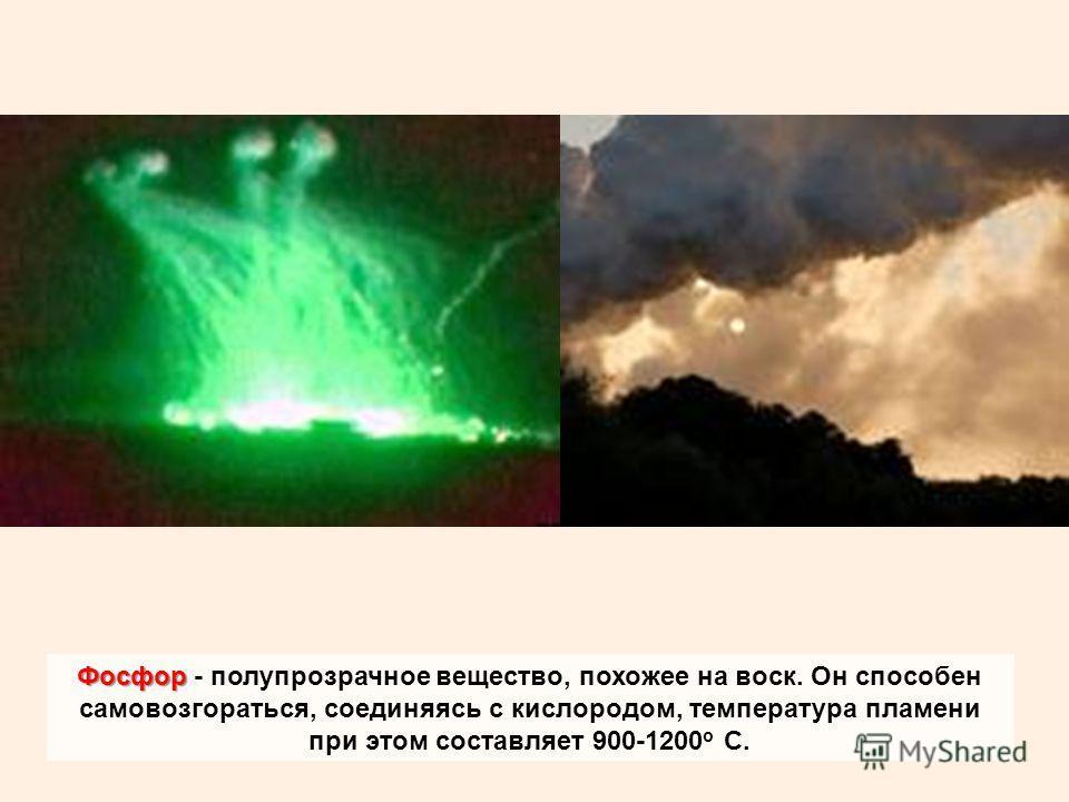 Фосфор Фосфор - полупрозрачное вещество, похожее на воск. Он способен самовозгораться, соединяясь с кислородом, температура пламени при этом составляет 900-1200 о С.