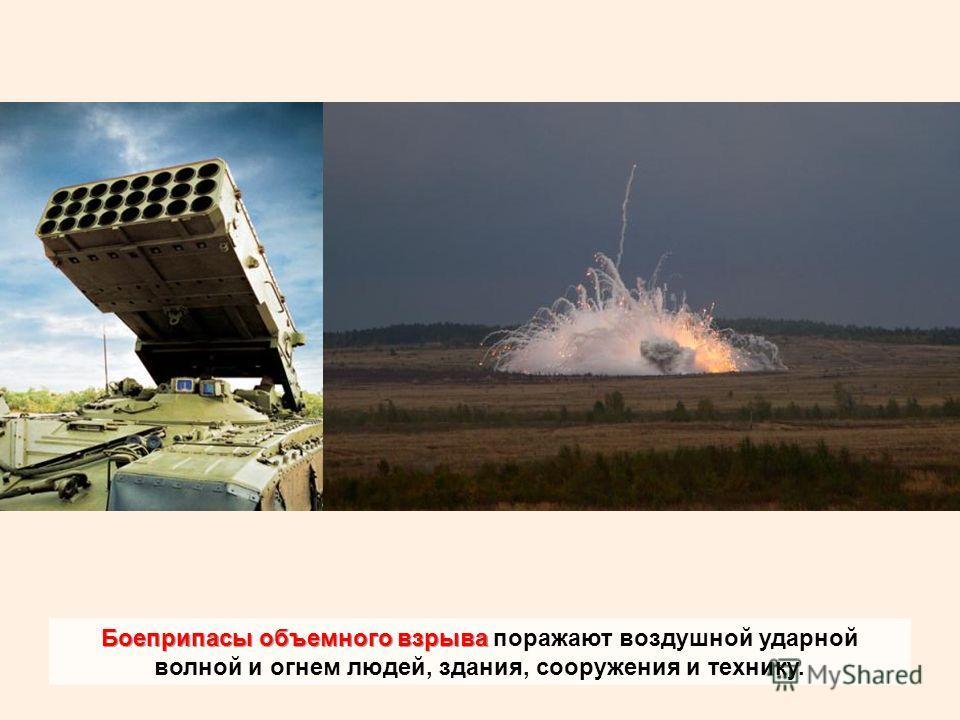 Боеприпасы объемного взрыва Боеприпасы объемного взрыва поражают воздушной ударной волной и огнем людей, здания, сооружения и технику.
