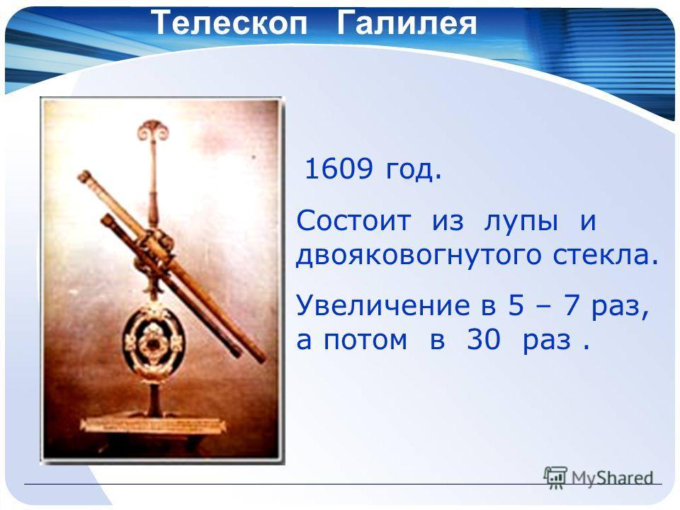 Телескоп Галилея 1609 год. Состоит из лупы и двояковогнутого стекла. Увеличение в 5 – 7 раз, а потом в 30 раз.