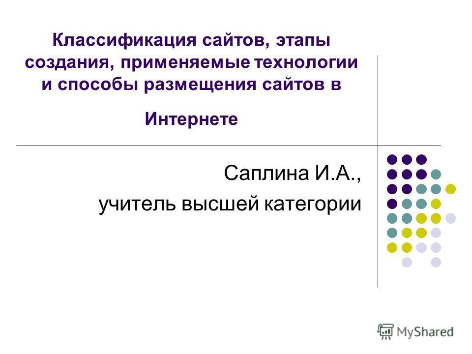 Классификация сайтов, этапы создания, применяемые технологии и способы размещения сайтов в Интернете Саплина И.А., учитель высшей категории