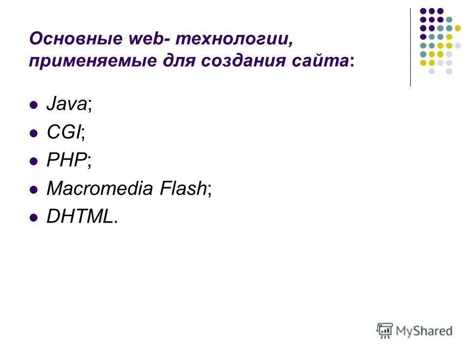 Java; CGI; PHP; Macromedia Flash; DHTML. Основные web- технологии, применяемые для создания сайта: