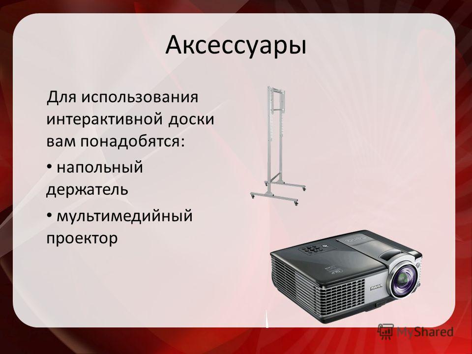 Аксессуары Для использования интерактивной доски вам понадобятся: напольный держатель мультимедийный проектор