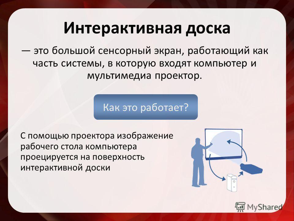 Интерактивная доска С помощью проектора изображение рабочего стола компьютера проецируется на поверхность интерактивной доски это большой сенсорный экран, работающий как часть системы, в которую входят компьютер и мультимедиа проектор. Как это работа