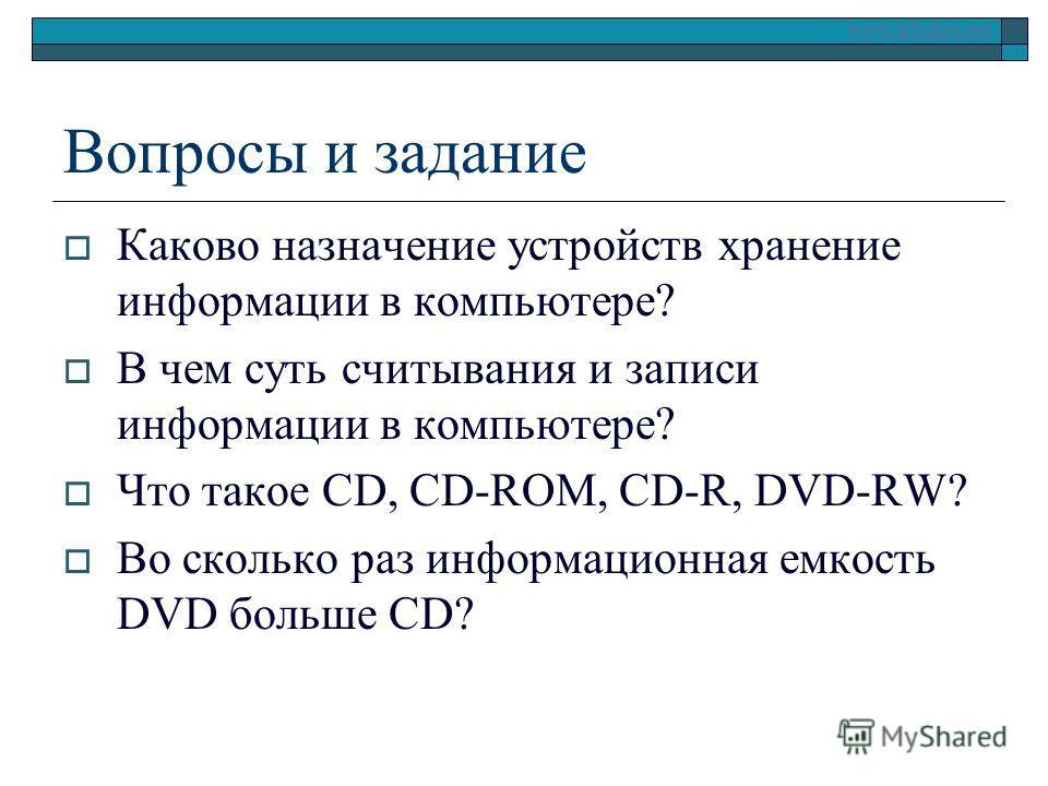 www.klyaksa.net Вопросы и задание Каково назначение устройств хранение информации в компьютере? В чем суть считывания и записи информации в компьютере? Что такое CD, CD-ROM, CD-R, DVD-RW? Во сколько раз информационная емкость DVD больше CD?