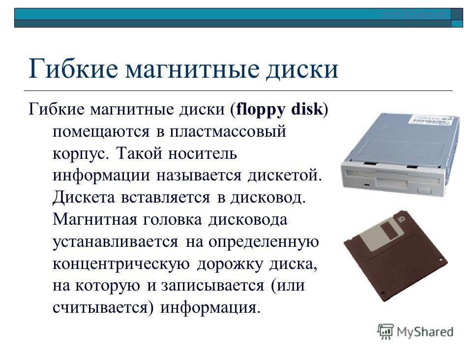 www.klyaksa.net Гибкие магнитные диски Гибкие магнитные диски (floppy disk) помещаются в пластмассовый корпус. Такой носитель информации называется дискетой. Дискета вставляется в дисковод. Магнитная головка дисковода устанавливается на определенную