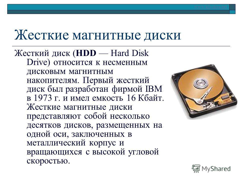 www.klyaksa.net Жесткие магнитные диски Жесткий диск (HDD Hard Disk Drive) относится к несменным дисковым магнитным накопителям. Первый жесткий диск был разработан фирмой IBM в 1973 г. и имел емкость 16 Кбайт. Жесткие магнитные диски представляют соб