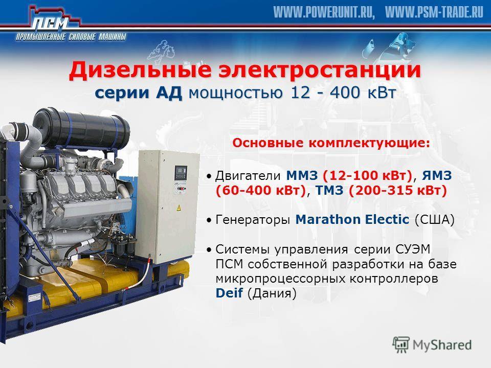 Основные комплектующие: Дизельные электростанции серии АД мощностью 12 - 400 кВт Двигатели ММЗ (12-100 кВт), ЯМЗ (60-400 кВт), ТМЗ (200-315 кВт) Генераторы Marathon Electic (США) Системы управления серии СУЭМ ПСМ собственной разработки на базе микроп