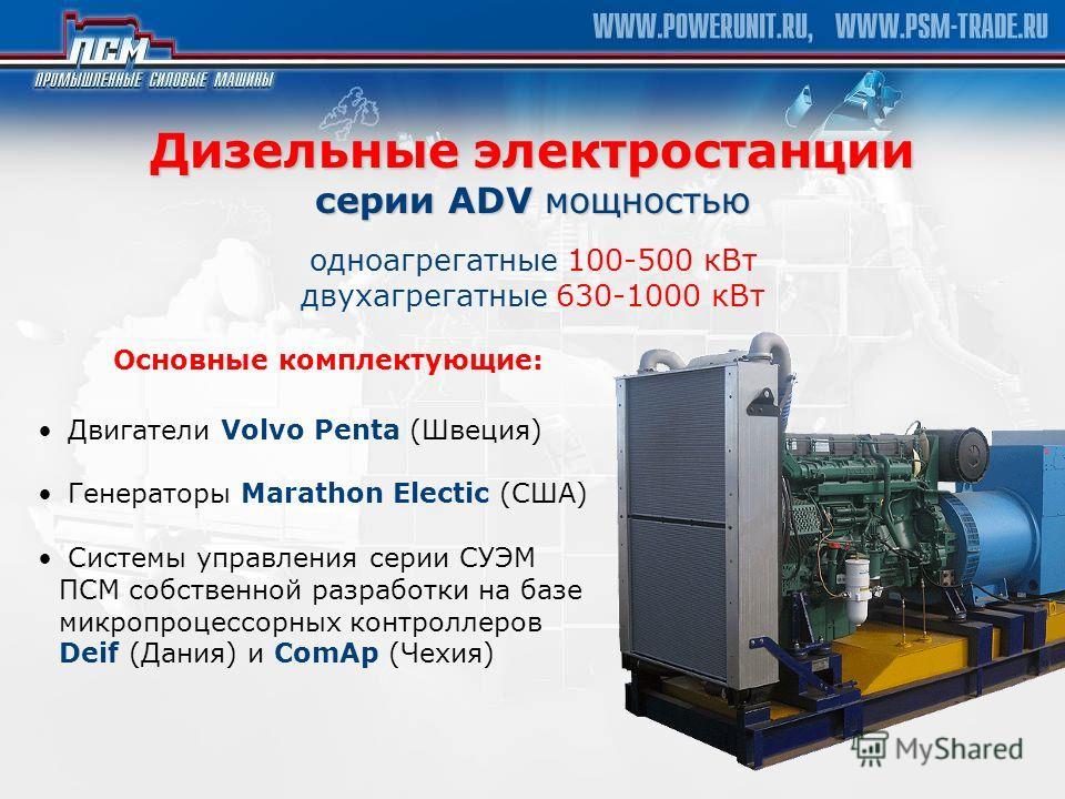 Дизельные электростанции серии ADV мощностью Дизельные электростанции серии ADV мощностью одноагрегатные 100-500 кВт двухагрегатные 630-1000 кВт Основные комплектующие: Двигатели Volvo Penta (Швеция) Генераторы Marathon Electic (США) Системы управлен